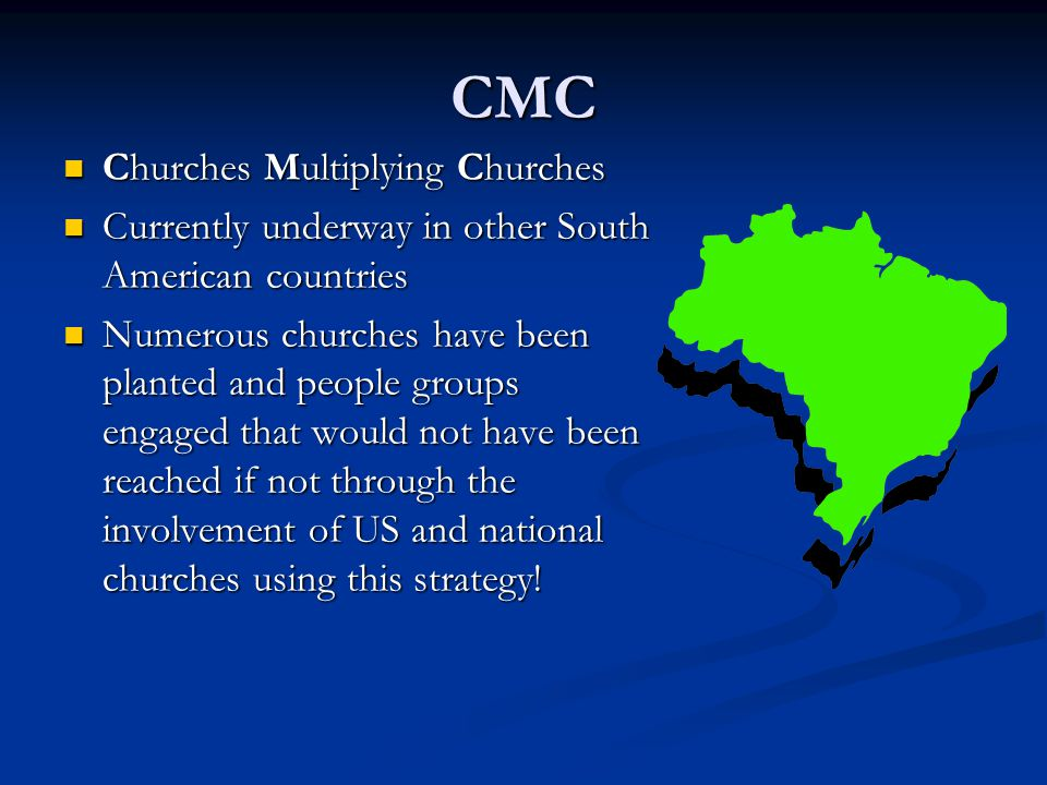 CMC Churches Multiplying Churches Churches Multiplying Churches Currently underway in other South American countries Currently underway in other South American countries Numerous churches have been planted and people groups engaged that would not have been reached if not through the involvement of US and national churches using this strategy.