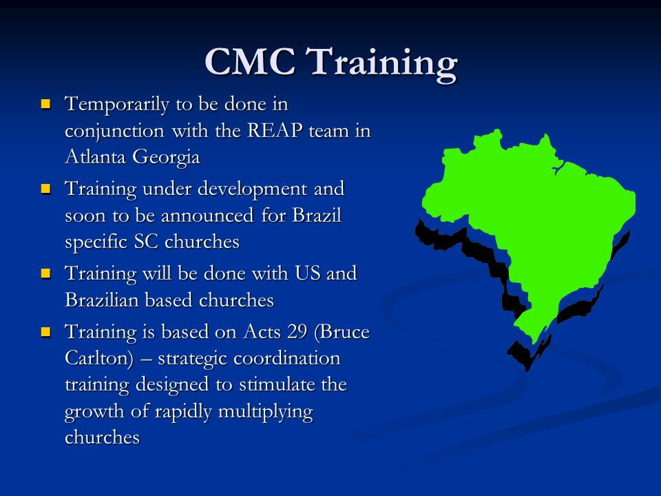 CMC Training Temporarily to be done in conjunction with the REAP team in Atlanta Georgia Temporarily to be done in conjunction with the REAP team in Atlanta Georgia Training under development and soon to be announced for Brazil specific SC churches Training under development and soon to be announced for Brazil specific SC churches Training will be done with US and Brazilian based churches Training will be done with US and Brazilian based churches Training is based on Acts 29 (Bruce Carlton) – strategic coordination training designed to stimulate the growth of rapidly multiplying churches Training is based on Acts 29 (Bruce Carlton) – strategic coordination training designed to stimulate the growth of rapidly multiplying churches