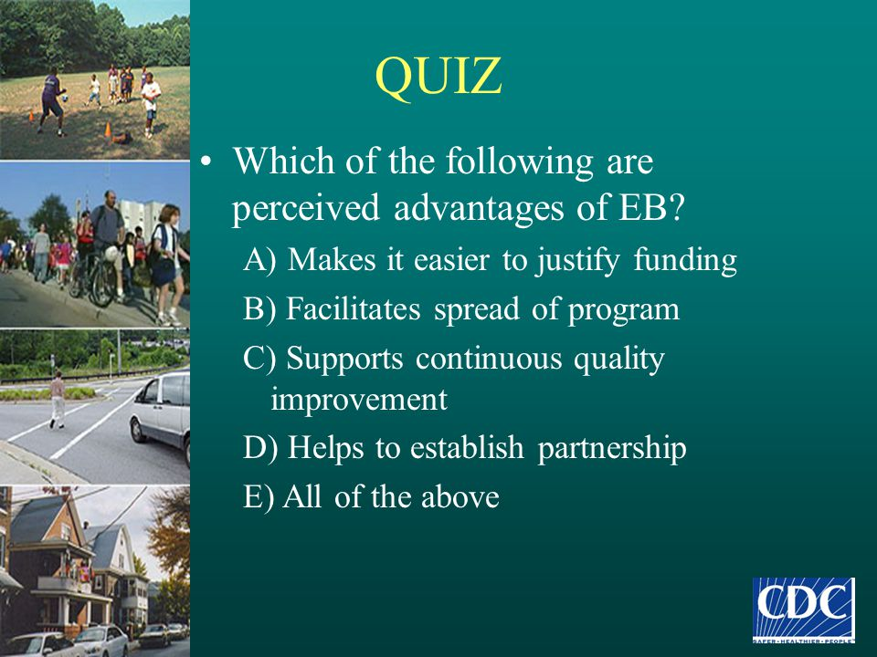 QUIZ Which of the following are perceived advantages of EB? A) Makes it easier to justify funding B) Facilitates spread of program C) Supports continu