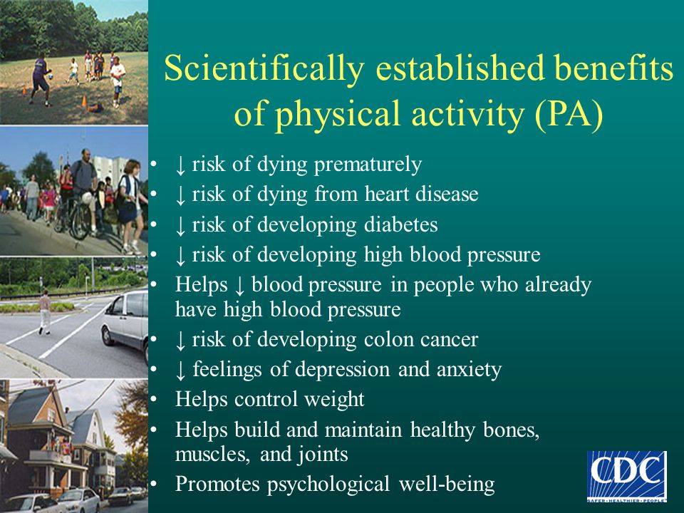 Scientifically established benefits of physical activity (PA) ↓ risk of dying prematurely ↓ risk of dying from heart disease ↓ risk of developing diab