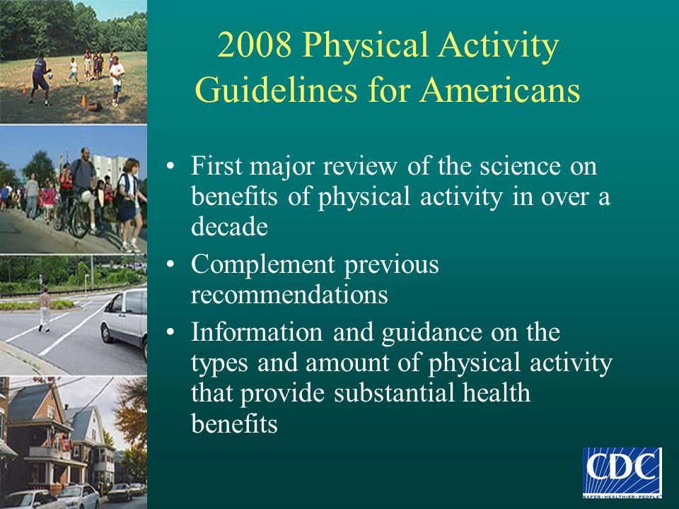 2008 Physical Activity Guidelines for Americans First major review of the science on benefits of physical activity in over a decade Complement previou