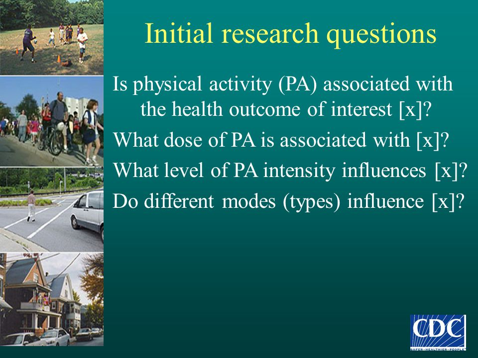 Initial research questions Is physical activity (PA) associated with the health outcome of interest [x]? What dose of PA is associated with [x]? What