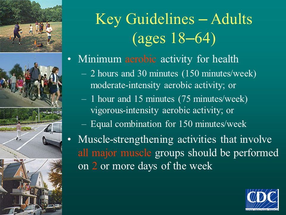 Key Guidelines – Adults (ages 18 – 64) Minimum aerobic activity for health –2 hours and 30 minutes (150 minutes/week) moderate-intensity aerobic activ