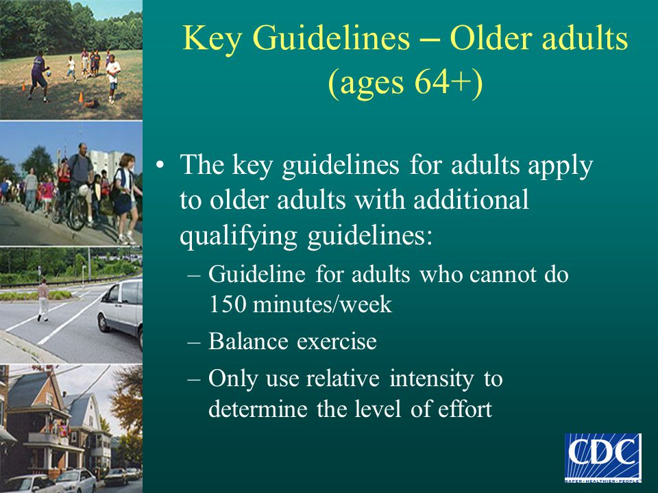 Key Guidelines – Older adults (ages 64+) The key guidelines for adults apply to older adults with additional qualifying guidelines: –Guideline for adu