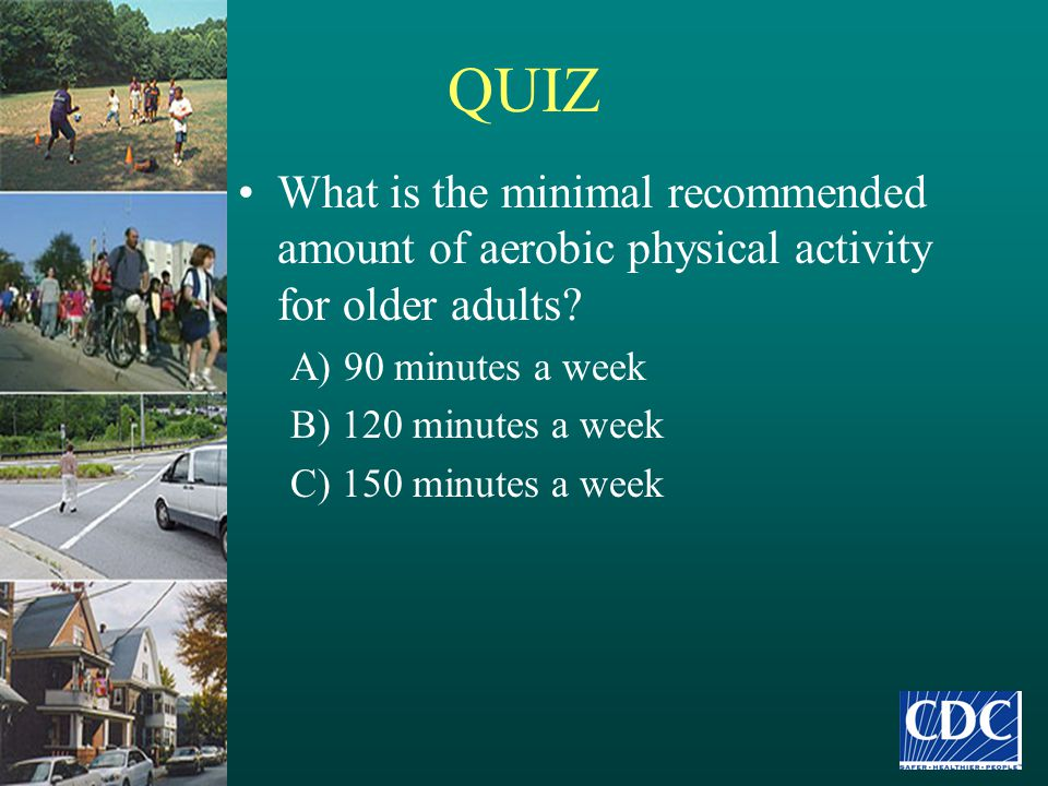 QUIZ What is the minimal recommended amount of aerobic physical activity for older adults? A) 90 minutes a week B) 120 minutes a week C) 150 minutes a
