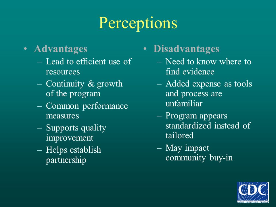Perceptions Advantages –Lead to efficient use of resources –Continuity & growth of the program –Common performance measures –Supports quality improvem
