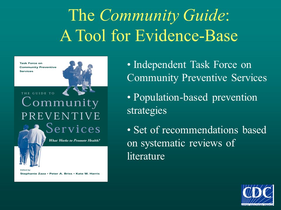The Community Guide: A Tool for Evidence-Base Independent Task Force on Community Preventive Services Population-based prevention strategies Set of re