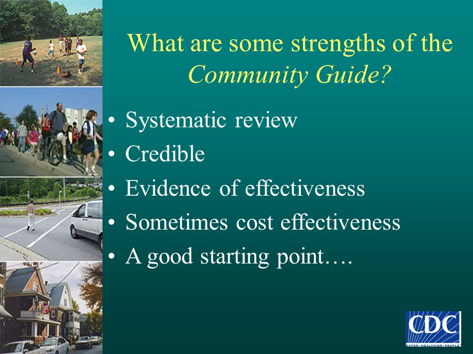 What are some strengths of the Community Guide? Systematic review Credible Evidence of effectiveness Sometimes cost effectiveness A good starting poin