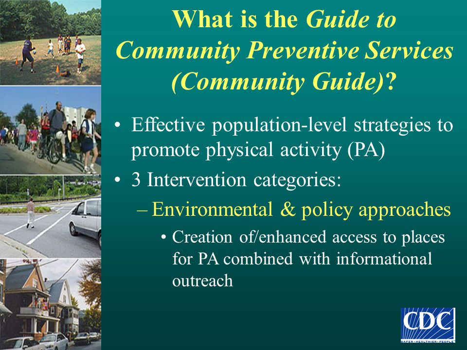 What is the Guide to Community Preventive Services (Community Guide)? Effective population-level strategies to promote physical activity (PA) 3 Interv