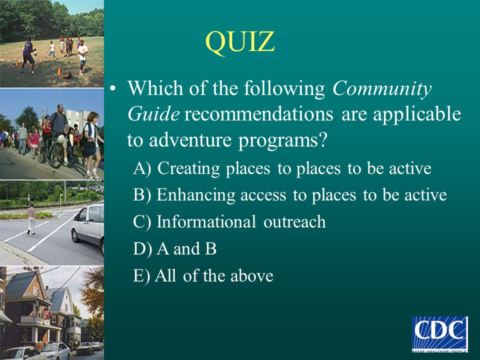 QUIZ Which of the following Community Guide recommendations are applicable to adventure programs? A) Creating places to places to be active B) Enhanci