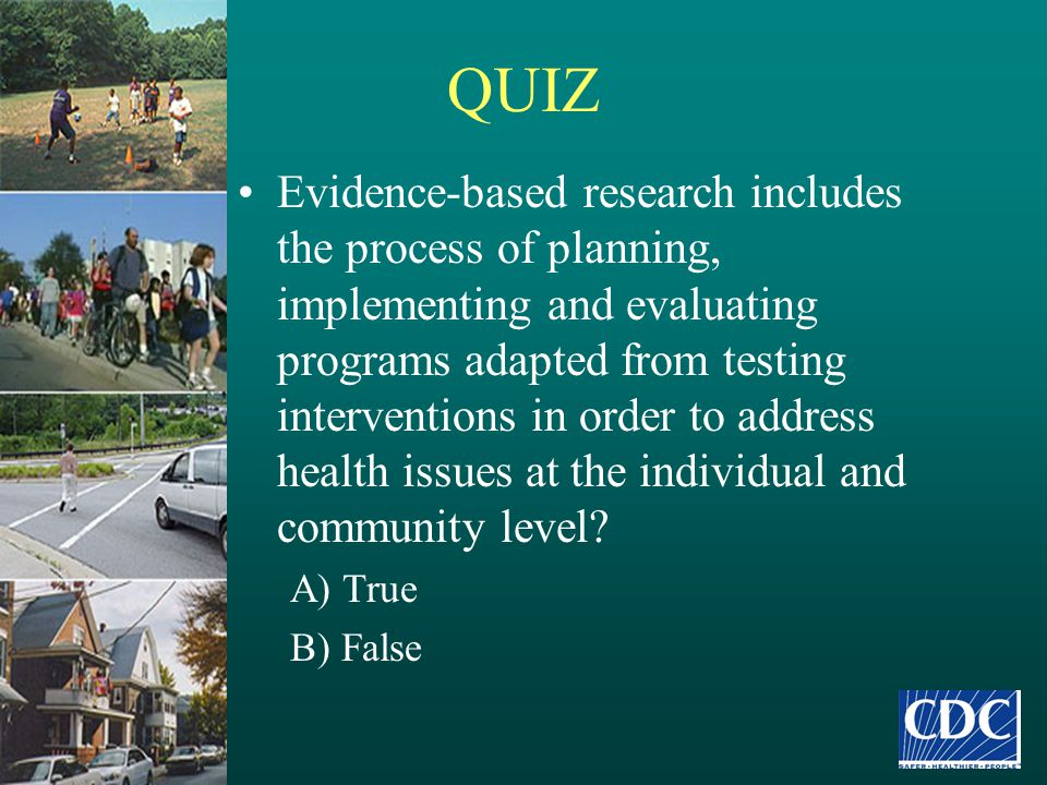 QUIZ Evidence-based research includes the process of planning, implementing and evaluating programs adapted from testing interventions in order to add