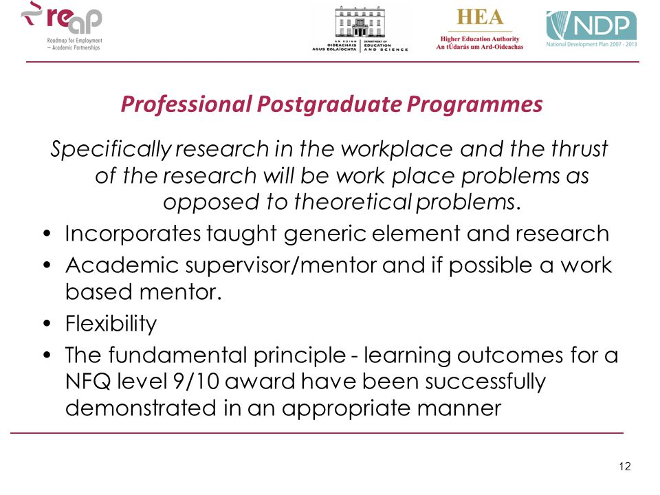 12 Professional Postgraduate Programmes Specifically research in the workplace and the thrust of the research will be work place problems as opposed t