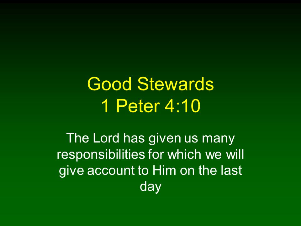 Good Stewards 1 Peter 4:10 The Lord has given us many responsibilities for which we will give account to Him on the last day