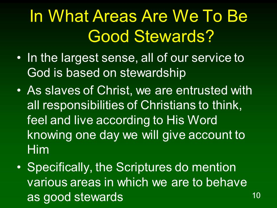 10 In What Areas Are We To Be Good Stewards? In the largest sense, all of our service to God is based on stewardship As slaves of Christ, we are entru