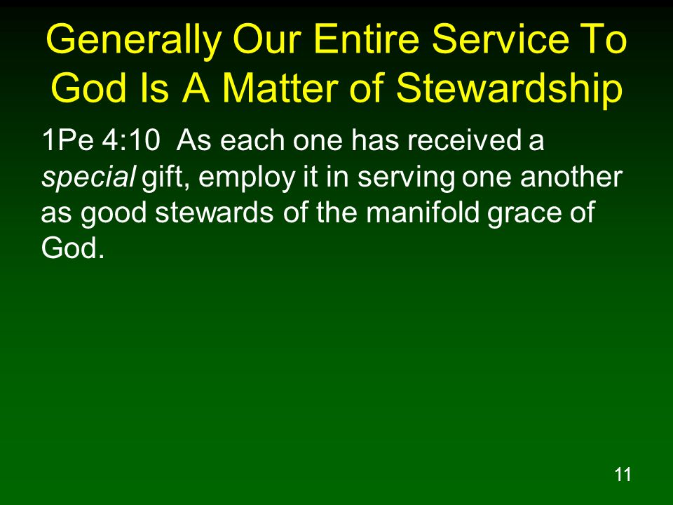 11 Generally Our Entire Service To God Is A Matter of Stewardship 1Pe 4:10 As each one has received a special gift, employ it in serving one another a