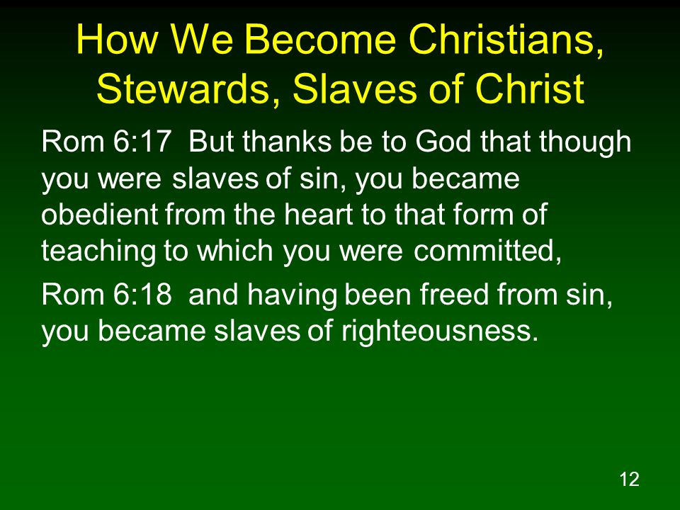 12 How We Become Christians, Stewards, Slaves of Christ Rom 6:17 But thanks be to God that though you were slaves of sin, you became obedient from the