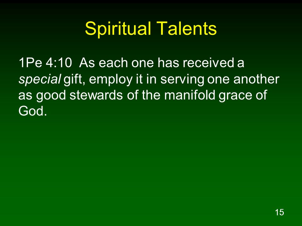 15 Spiritual Talents 1Pe 4:10 As each one has received a special gift, employ it in serving one another as good stewards of the manifold grace of God.