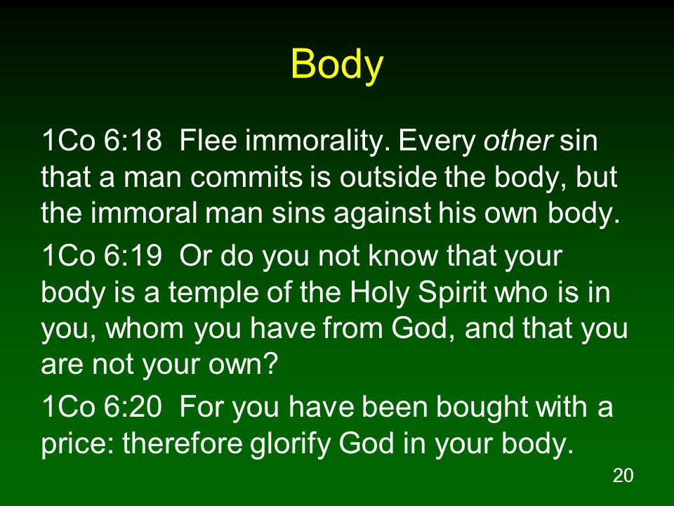 20 Body 1Co 6:18 Flee immorality. Every other sin that a man commits is outside the body, but the immoral man sins against his own body. 1Co 6:19 Or d