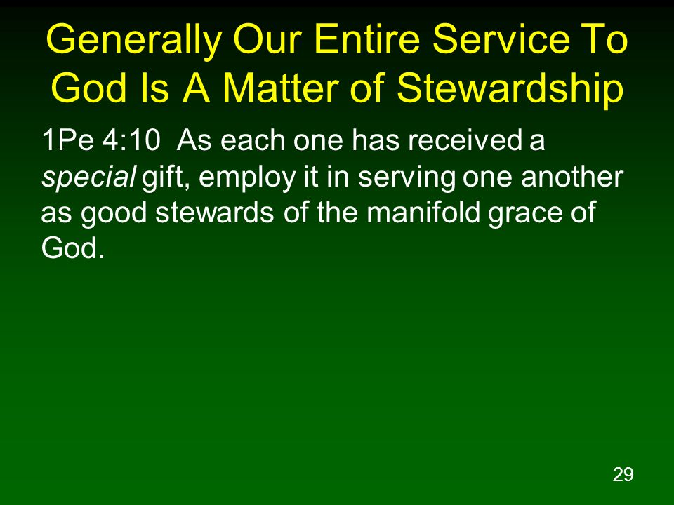29 Generally Our Entire Service To God Is A Matter of Stewardship 1Pe 4:10 As each one has received a special gift, employ it in serving one another a