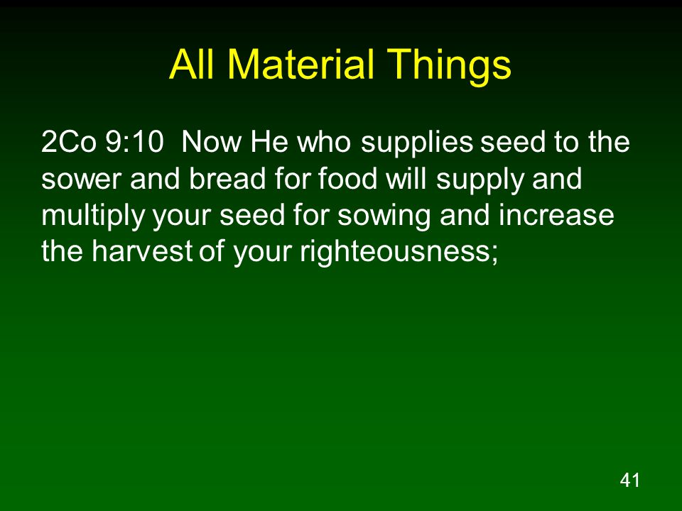 41 All Material Things 2Co 9:10 Now He who supplies seed to the sower and bread for food will supply and multiply your seed for sowing and increase th