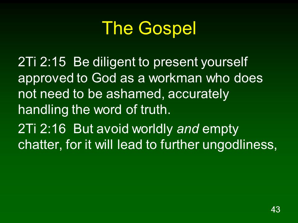 43 The Gospel 2Ti 2:15 Be diligent to present yourself approved to God as a workman who does not need to be ashamed, accurately handling the word of t
