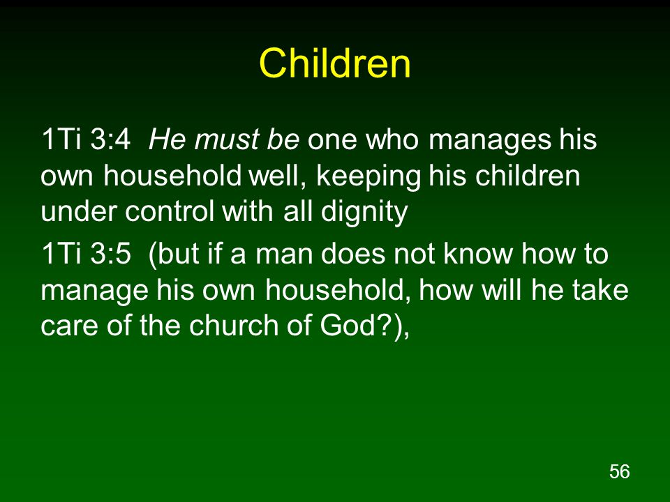 56 Children 1Ti 3:4 He must be one who manages his own household well, keeping his children under control with all dignity 1Ti 3:5 (but if a man does