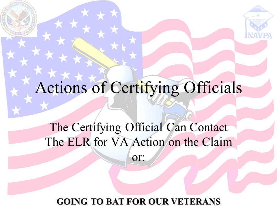 GOING TO BAT FOR OUR VETERANS Actions of Certifying Officials The Certifying Official Can Contact The ELR for VA Action on the Claim or: