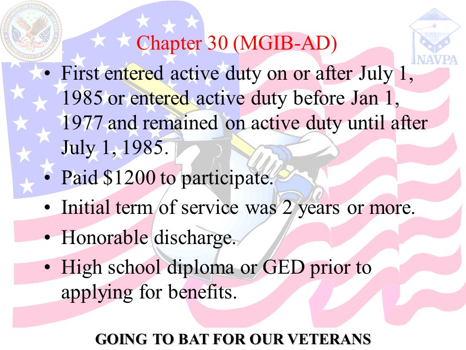 GOING TO BAT FOR OUR VETERANS Chapter 30 (MGIB-AD) First entered active duty on or after July 1, 1985 or entered active duty before Jan 1, 1977 and remained on active duty until after July 1, 1985.