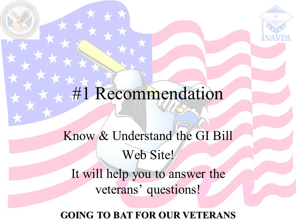 GOING TO BAT FOR OUR VETERANS #1 Recommendation Know & Understand the GI Bill Web Site.
