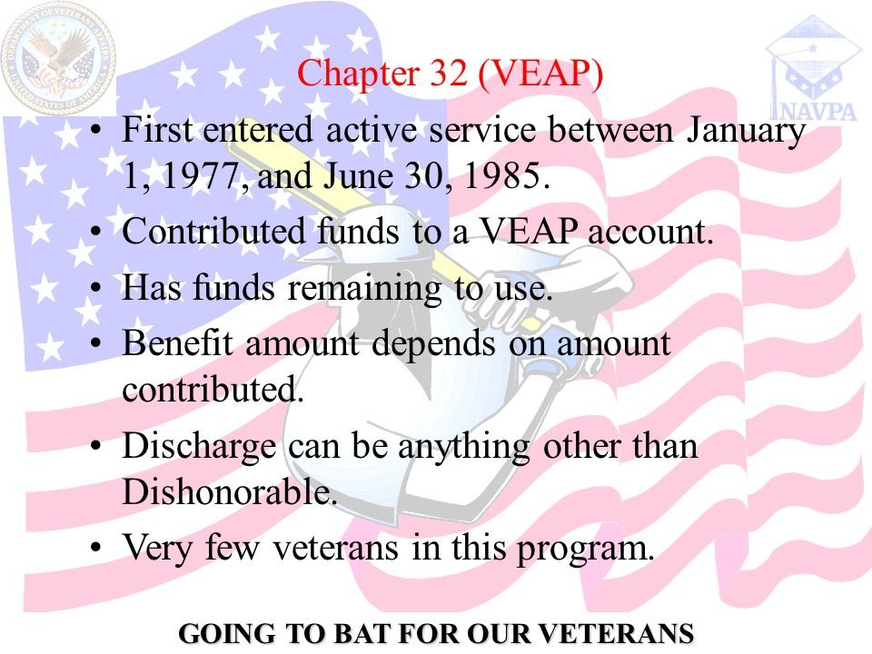 GOING TO BAT FOR OUR VETERANS Chapter 32 (VEAP) First entered active service between January 1, 1977, and June 30, 1985.