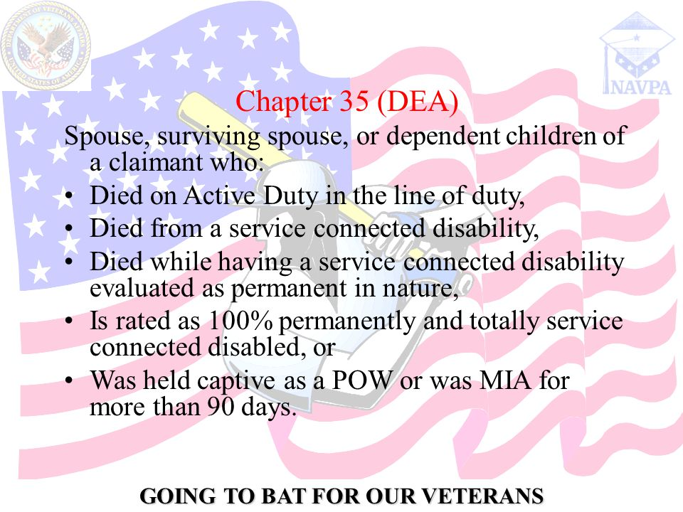 GOING TO BAT FOR OUR VETERANS Chapter 35 (DEA) Spouse, surviving spouse, or dependent children of a claimant who: Died on Active Duty in the line of duty, Died from a service connected disability, Died while having a service connected disability evaluated as permanent in nature, Is rated as 100% permanently and totally service connected disabled, or Was held captive as a POW or was MIA for more than 90 days.