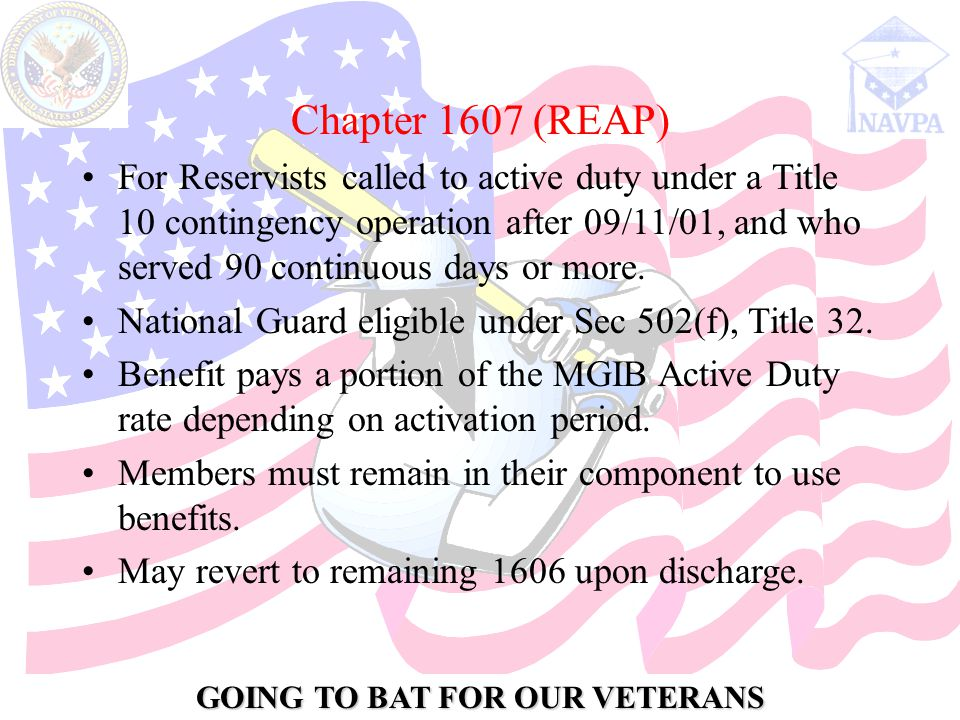 GOING TO BAT FOR OUR VETERANS Chapter 1607 (REAP) For Reservists called to active duty under a Title 10 contingency operation after 09/11/01, and who served 90 continuous days or more.
