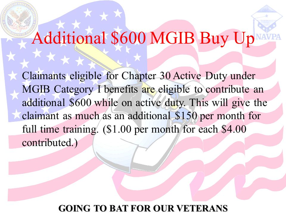 GOING TO BAT FOR OUR VETERANS Additional $600 MGIB Buy Up Claimants eligible for Chapter 30 Active Duty under MGIB Category I benefits are eligible to contribute an additional $600 while on active duty.