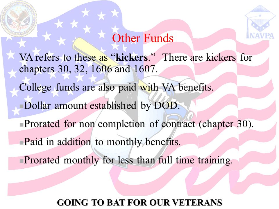 GOING TO BAT FOR OUR VETERANS Other Funds VA refers to these as kickers. There are kickers for chapters 30, 32, 1606 and 1607.