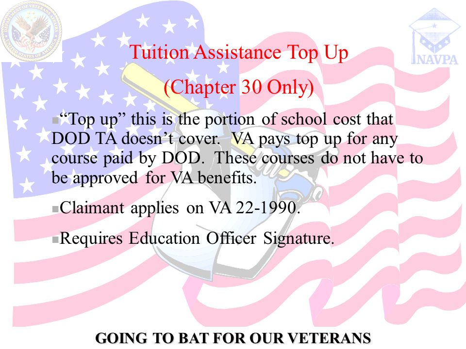 GOING TO BAT FOR OUR VETERANS Tuition Assistance Top Up (Chapter 30 Only) Top up this is the portion of school cost that DOD TA doesn't cover.