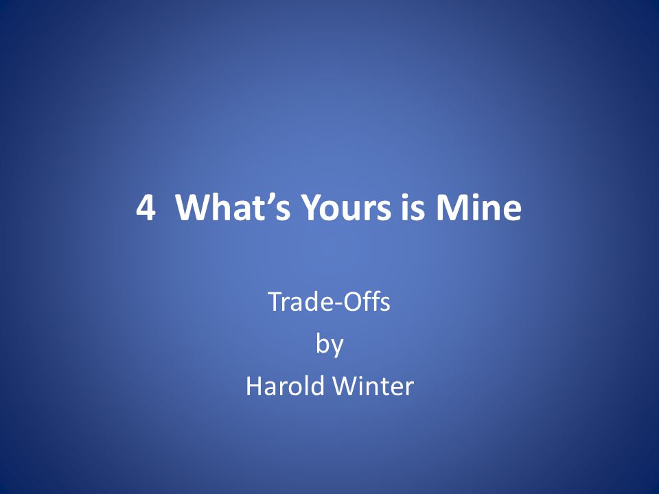 4 What's Yours is Mine Trade-Offs by Harold Winter