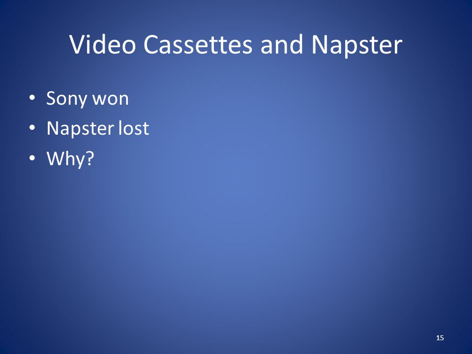 Video Cassettes and Napster Sony won Napster lost Why? 15