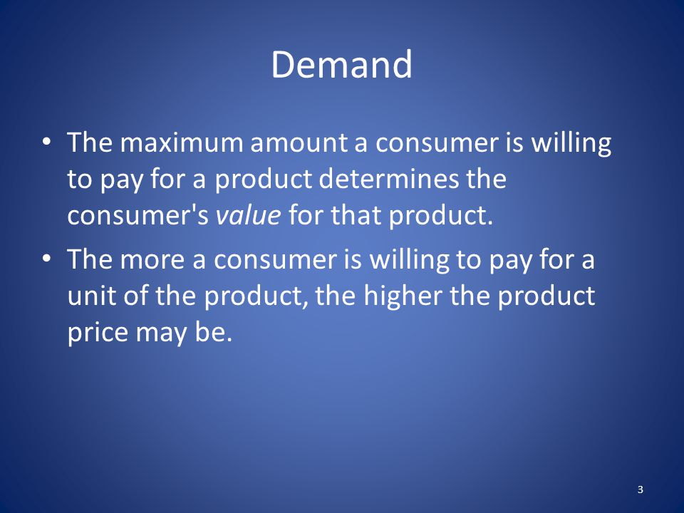 Demand The maximum amount a consumer is willing to pay for a product determines the consumer's value for that product. The more a consumer is willing