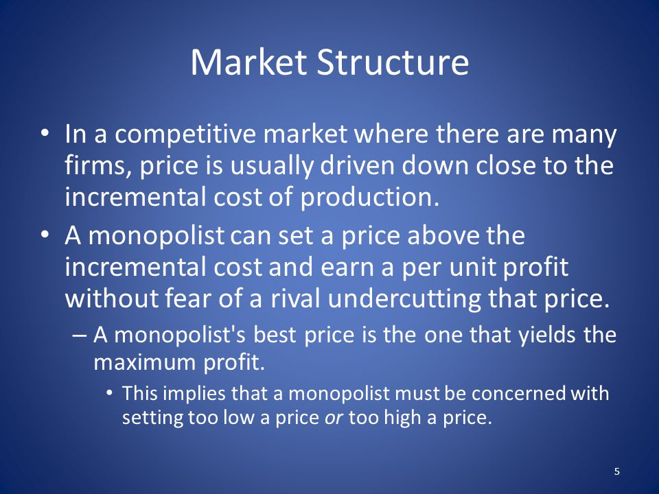 Market Structure In a competitive market where there are many firms, price is usually driven down close to the incremental cost of production. A monop
