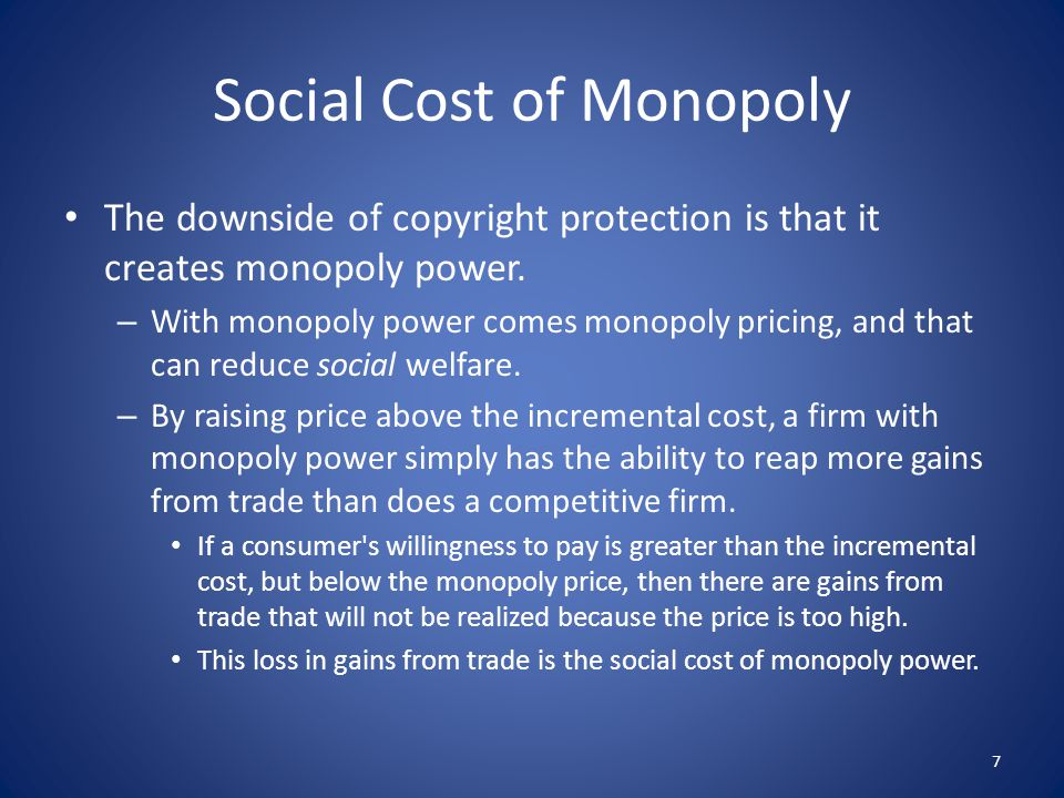 Social Cost of Monopoly The downside of copyright protection is that it creates monopoly power. – With monopoly power comes monopoly pricing, and that