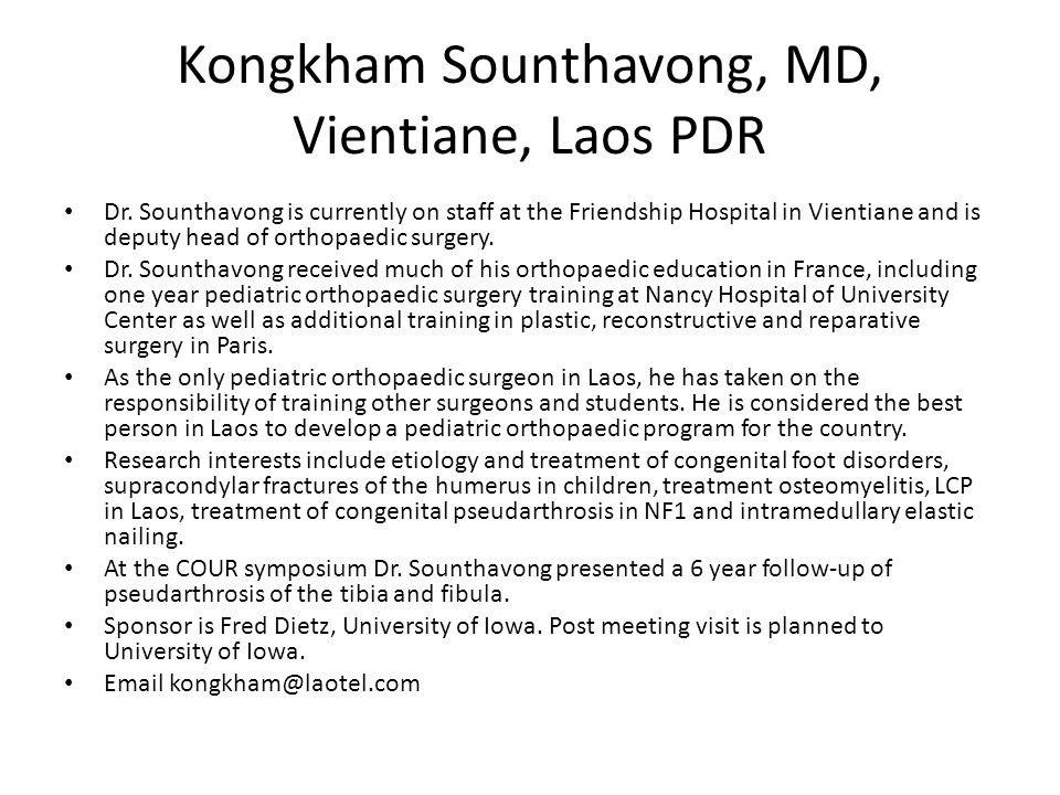 Kongkham Sounthavong, MD, Vientiane, Laos PDR Dr. Sounthavong is currently on staff at the Friendship Hospital in Vientiane and is deputy head of orth