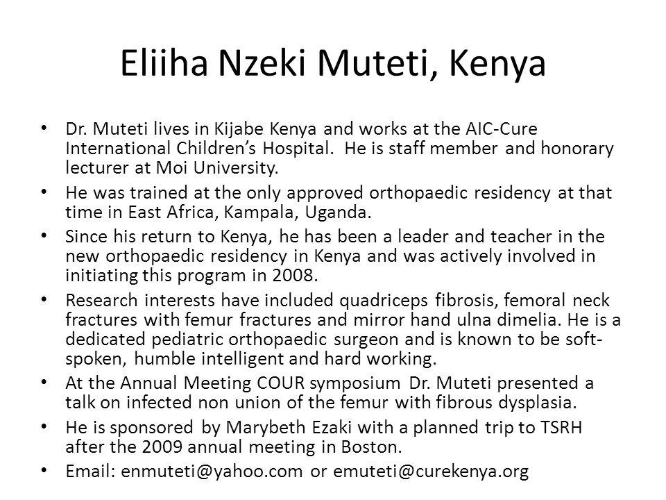 Eliiha Nzeki Muteti, Kenya Dr. Muteti lives in Kijabe Kenya and works at the AIC-Cure International Children's Hospital. He is staff member and honora