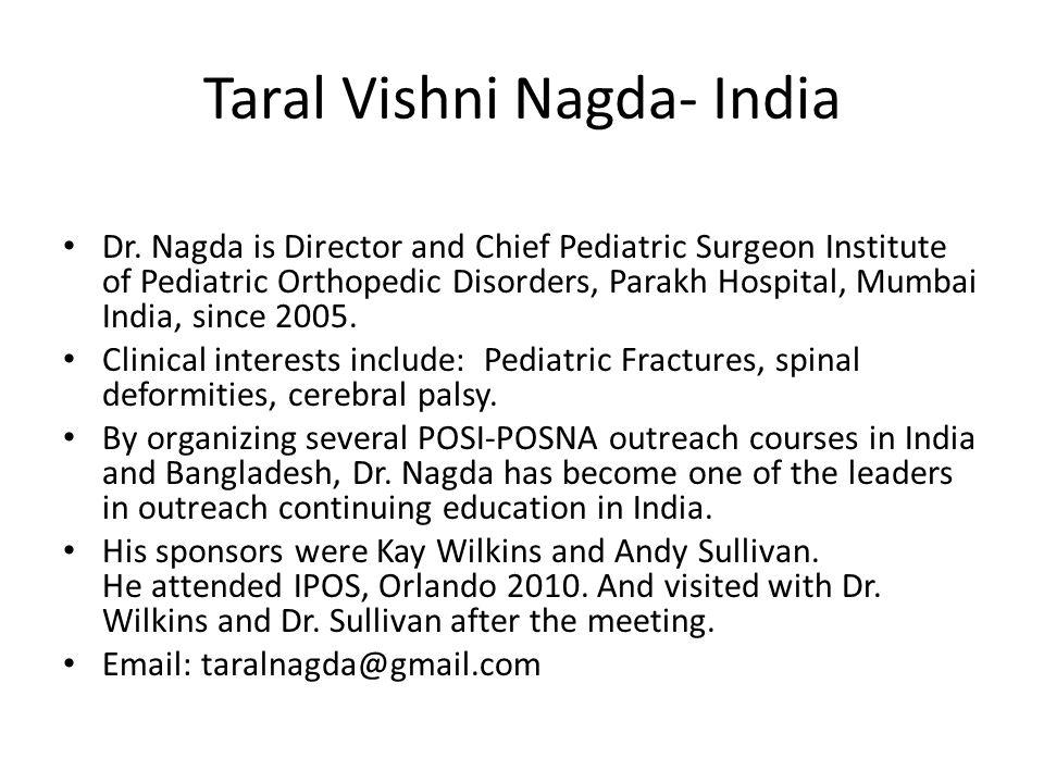 Taral Vishni Nagda- India Dr. Nagda is Director and Chief Pediatric Surgeon Institute of Pediatric Orthopedic Disorders, Parakh Hospital, Mumbai India