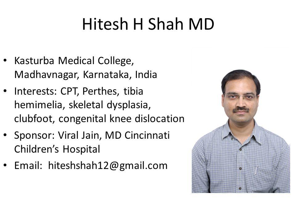 Hitesh H Shah MD Kasturba Medical College, Madhavnagar, Karnataka, India Interests: CPT, Perthes, tibia hemimelia, skeletal dysplasia, clubfoot, conge