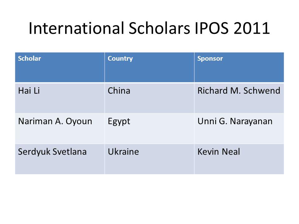 International Scholars IPOS 2011 ScholarCountrySponsor Hai LiChinaRichard M. Schwend Nariman A. OyounEgyptUnni G. Narayanan Serdyuk SvetlanaUkraineKev
