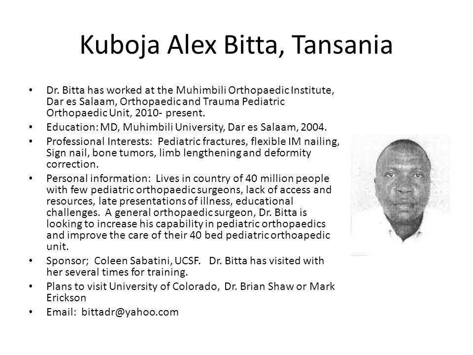 Kuboja Alex Bitta, Tansania Dr. Bitta has worked at the Muhimbili Orthopaedic Institute, Dar es Salaam, Orthopaedic and Trauma Pediatric Orthopaedic U