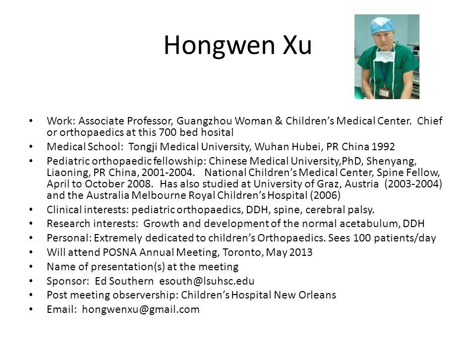 Hongwen Xu Work: Associate Professor, Guangzhou Woman & Children's Medical Center. Chief or orthopaedics at this 700 bed hosital Medical School: Tongj