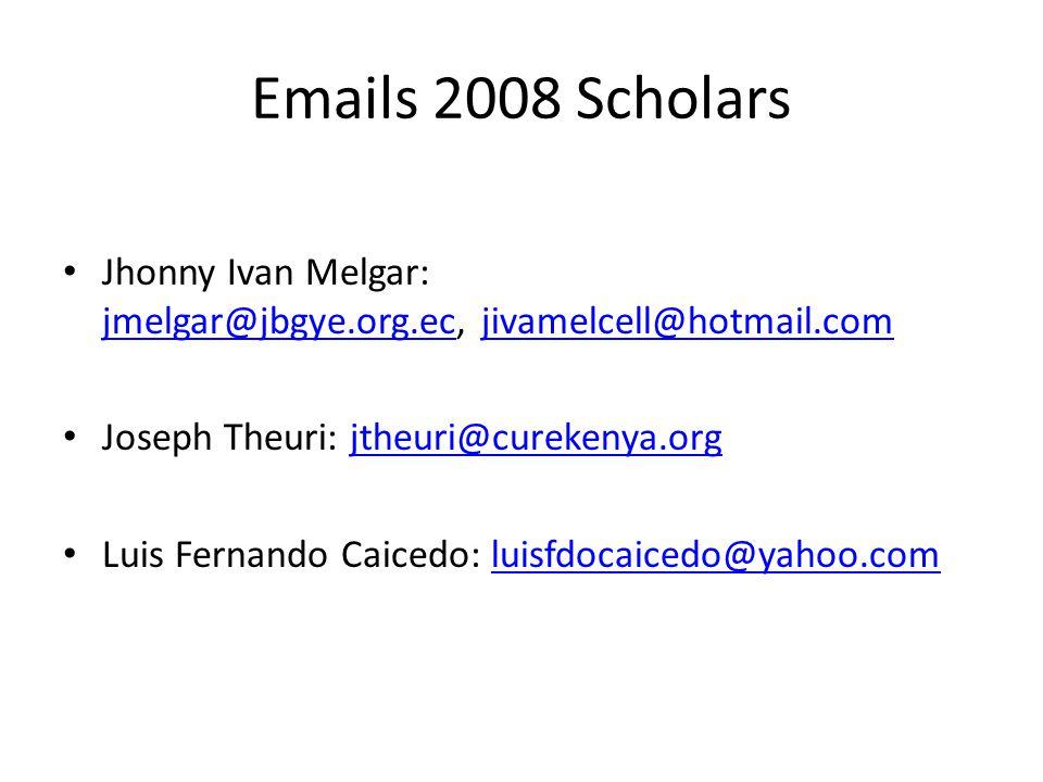 Emails 2008 Scholars Jhonny Ivan Melgar: jmelgar@jbgye.org.ec, jivamelcell@hotmail.com jmelgar@jbgye.org.ecjivamelcell@hotmail.com Joseph Theuri: jthe