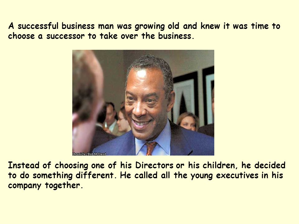 A successful business man was growing old and knew it was time to choose a successor to take over the business.
