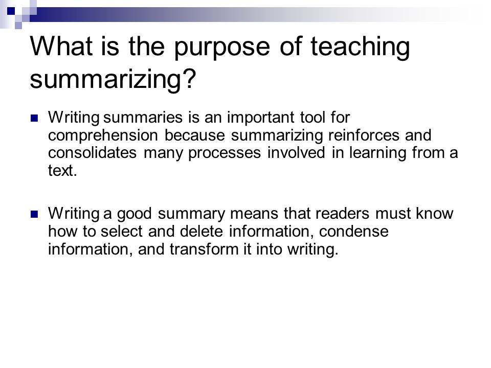 What is the purpose of teaching summarizing? Writing summaries is an important tool for comprehension because summarizing reinforces and consolidates